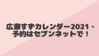 広瀬すず カレンダー 2021